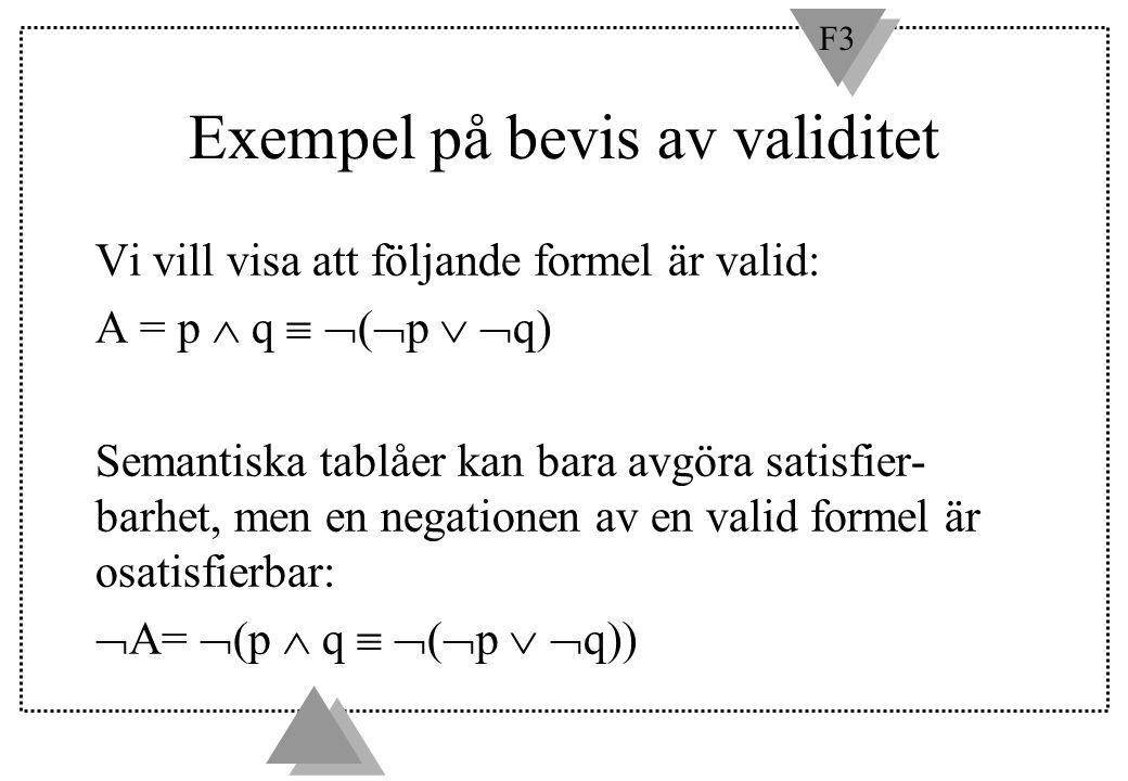 F3 Exempel på bevis av validitet Vi vill visa att följande formel är valid: A = p  q   (  p   q) Semantiska tablåer kan bara avgöra satisfier- b