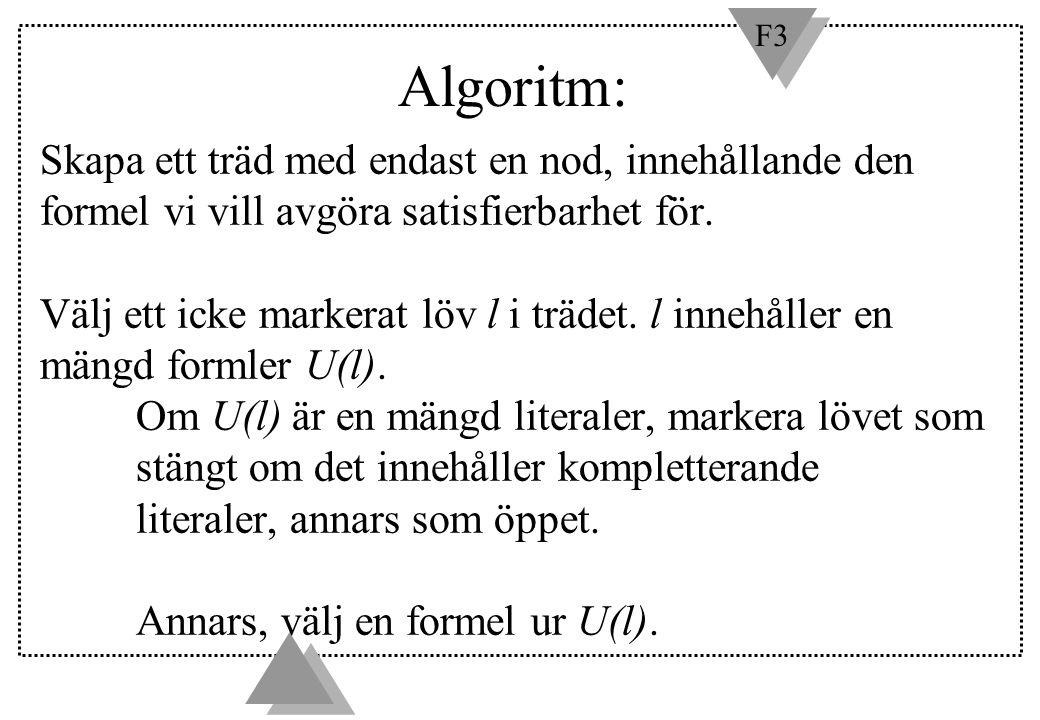 F3 Algoritm: Skapa ett träd med endast en nod, innehållande den formel vi vill avgöra satisfierbarhet för. Välj ett icke markerat löv l i trädet. l in