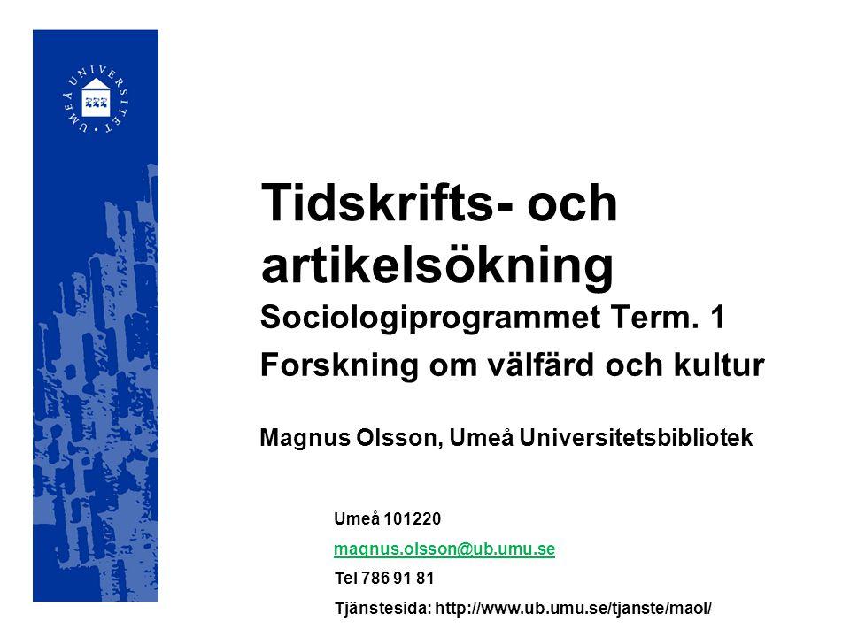 Tidskrifts- och artikelsökning Sociologiprogrammet Term. 1 Forskning om välfärd och kultur Magnus Olsson, Umeå Universitetsbibliotek Umeå 101220 magnu