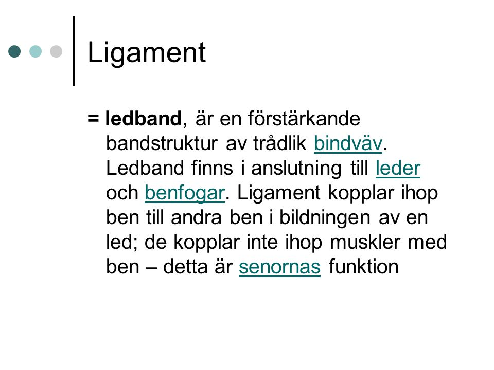 Ligament = ledband, är en förstärkande bandstruktur av trådlik bindväv. Ledband finns i anslutning till leder och benfogar. Ligament kopplar ihop ben