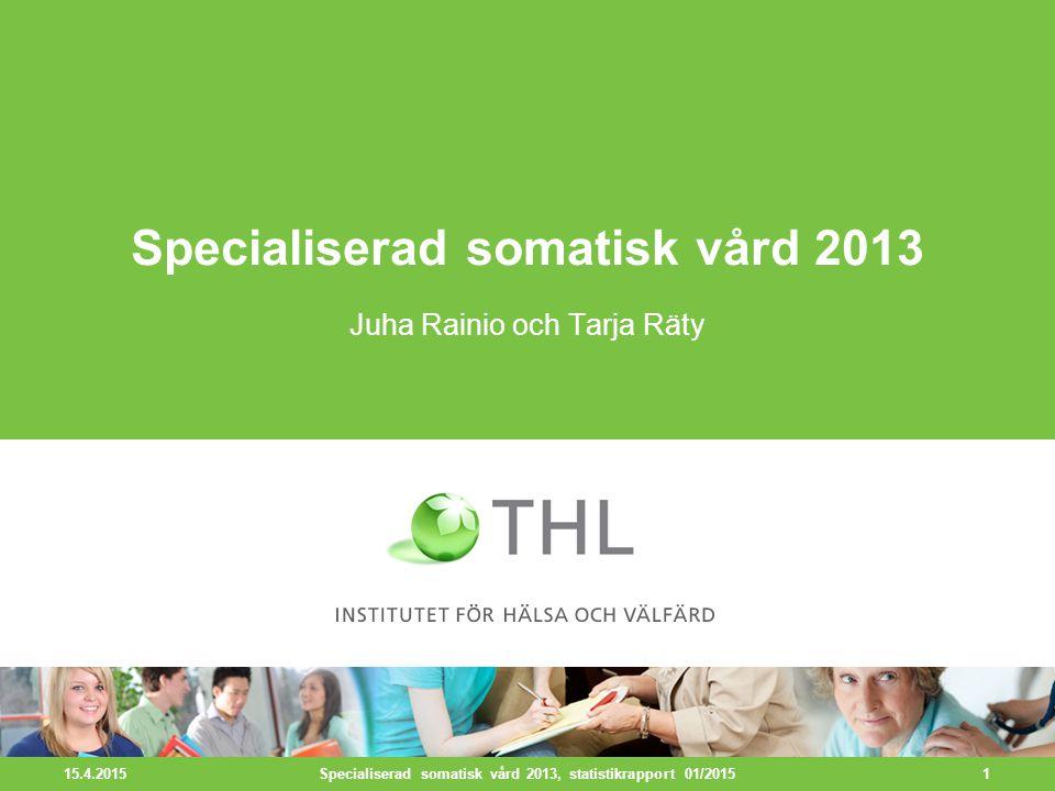 15.4.2015 1 Specialiserad somatisk vård 2013 Juha Rainio och Tarja Räty Specialiserad somatisk vård 2013, statistikrapport 01/2015