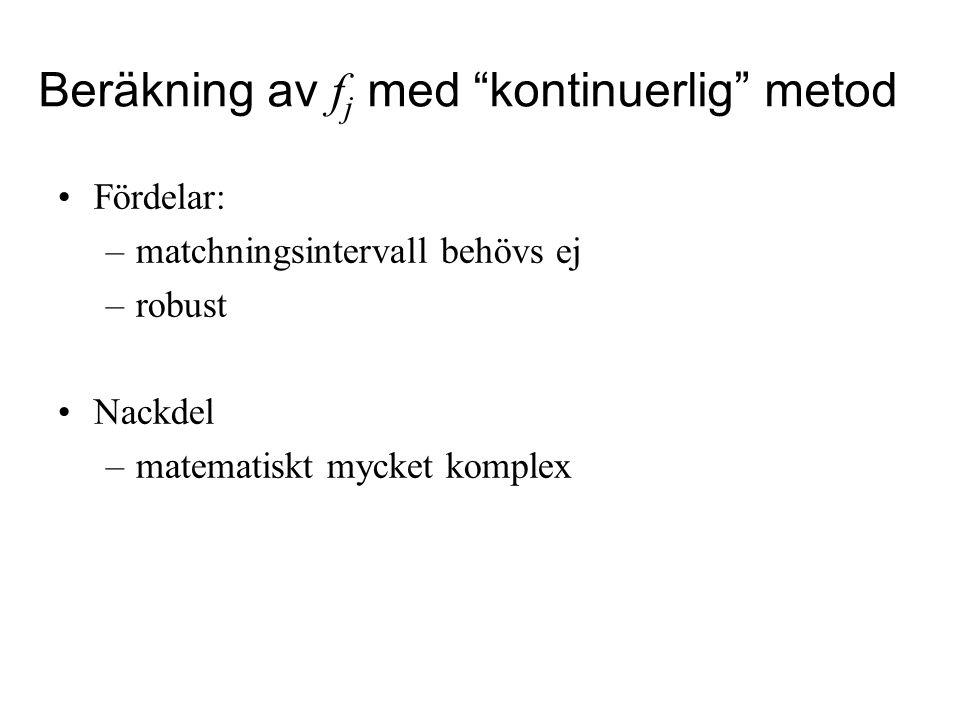 Beräkning av f j med kontinuerlig metod Fördelar: –matchningsintervall behövs ej –robust Nackdel –matematiskt mycket komplex