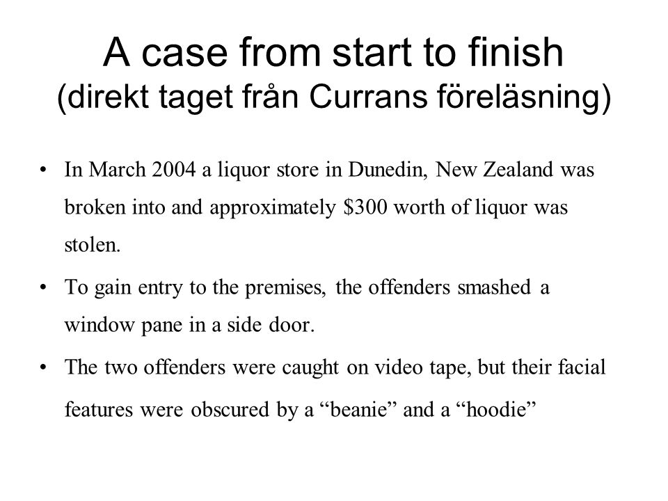 A case from start to finish (direkt taget från Currans föreläsning) In March 2004 a liquor store in Dunedin, New Zealand was broken into and approximately $300 worth of liquor was stolen.