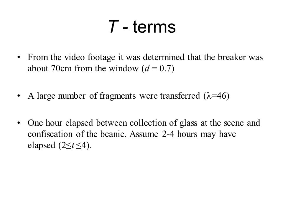 T - terms From the video footage it was determined that the breaker was about 70cm from the window (d = 0.7) A large number of fragments were transferred ( =46) One hour elapsed between collection of glass at the scene and confiscation of the beanie.