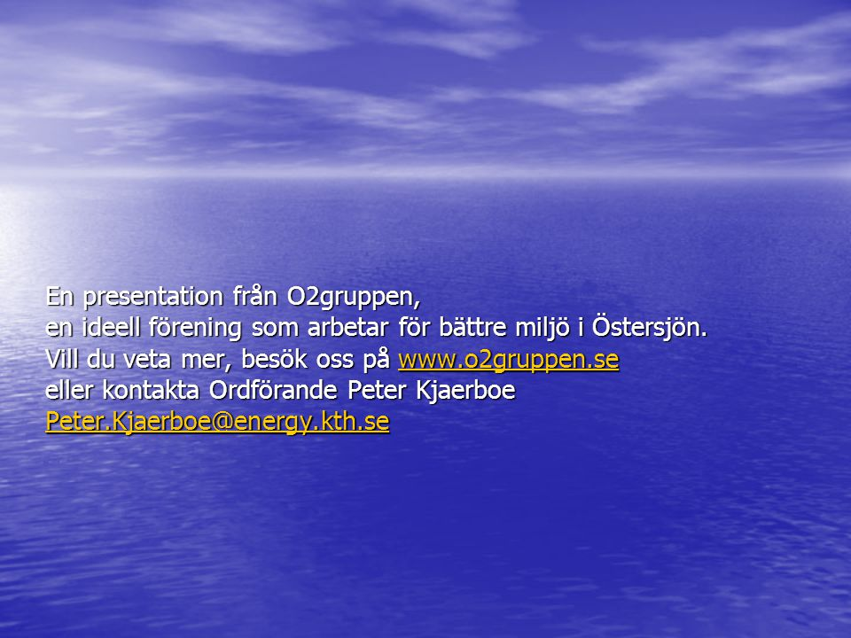 En presentation från O2gruppen, en ideell förening som arbetar för bättre miljö i Östersjön. Vill du veta mer, besök oss på www.o2gruppen.se eller kon