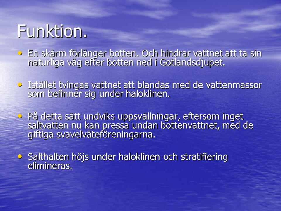 Funktion. En skärm förlänger botten. Och hindrar vattnet att ta sin naturliga väg efter botten ned i Gotlandsdjupet. En skärm förlänger botten. Och hi