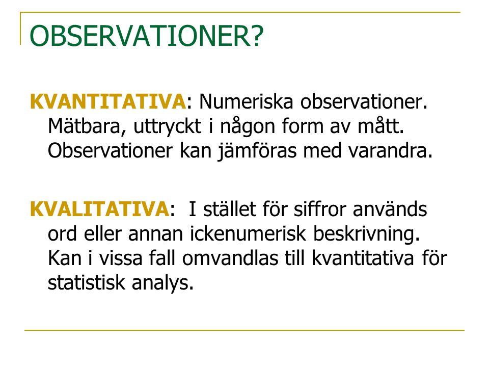 OBSERVATIONER? KVANTITATIVA: Numeriska observationer. Mätbara, uttryckt i någon form av mått. Observationer kan jämföras med varandra. KVALITATIVA: I