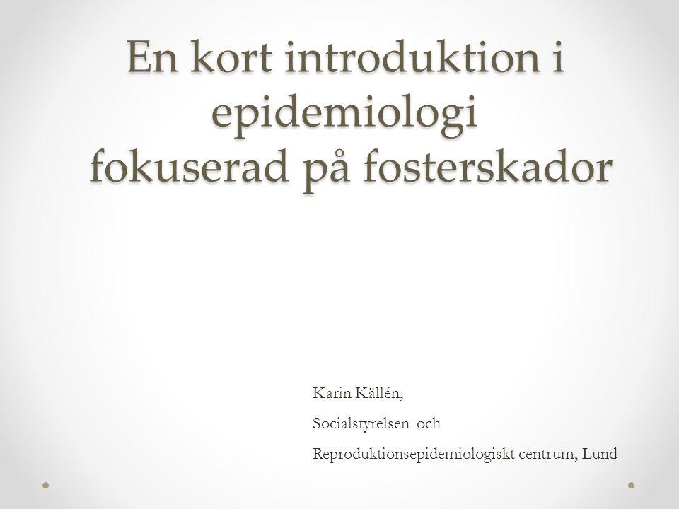 En kort introduktion i epidemiologi fokuserad på fosterskador Karin Källén, Socialstyrelsen och Reproduktionsepidemiologiskt centrum, Lund