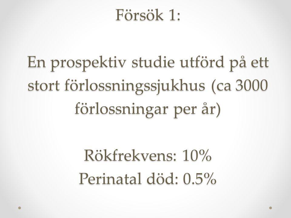 Försök 1: En prospektiv studie utförd på ett stort förlossningssjukhus (ca 3000 förlossningar per år) Rökfrekvens: 10% Perinatal död: 0.5%