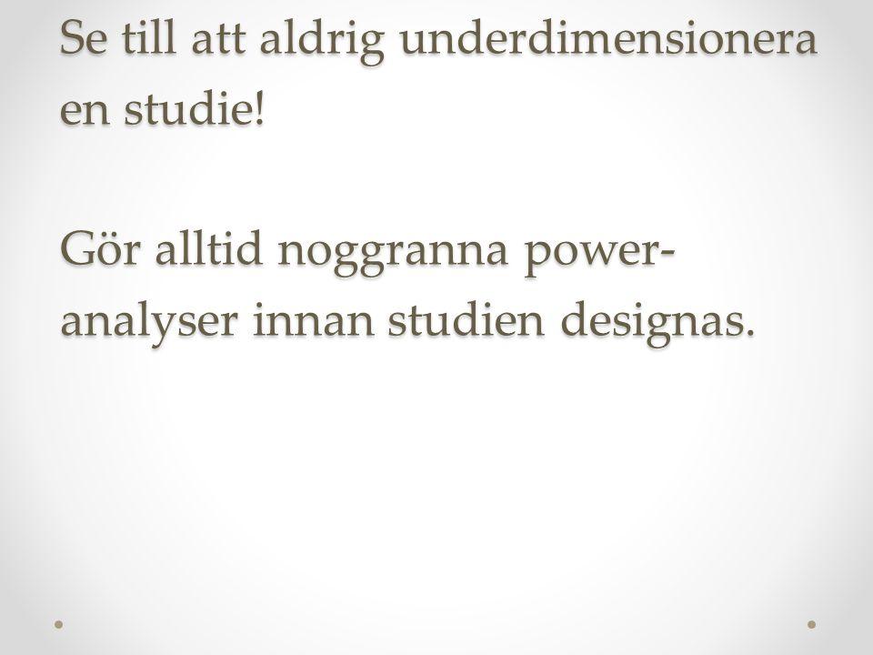 Alltså: I vetenskapens namn: Se till att aldrig underdimensionera en studie! Gör alltid noggranna power- analyser innan studien designas.