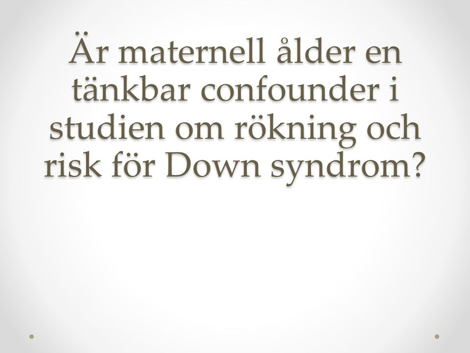 Uppgift: Är maternell ålder en tänkbar confounder i studien om rökning och risk för Down syndrom?