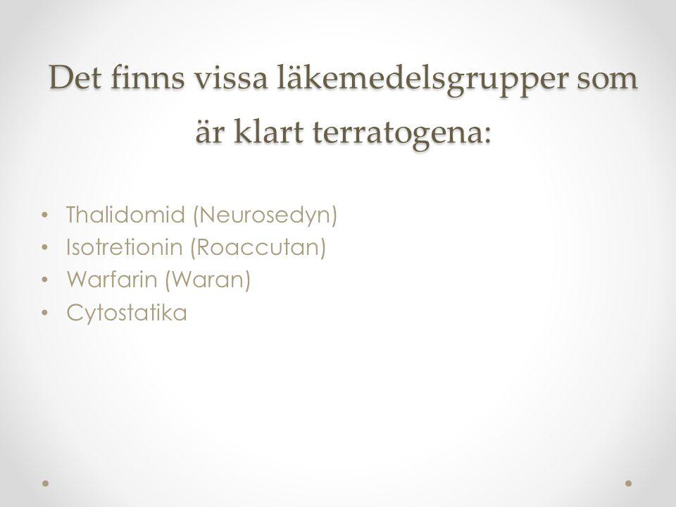 Det finns vissa läkemedelsgrupper som är klart terratogena: Thalidomid (Neurosedyn) Isotretionin (Roaccutan) Warfarin (Waran) Cytostatika