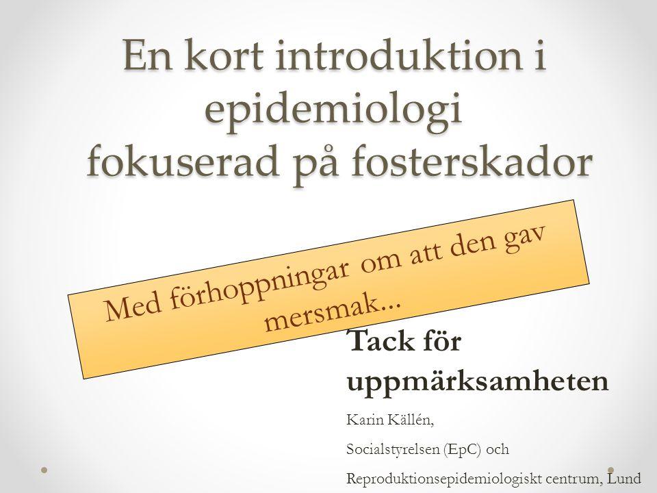 En kort introduktion i epidemiologi fokuserad på fosterskador Tack för uppmärksamheten Karin Källén, Socialstyrelsen (EpC) och Reproduktionsepidemiologiskt centrum, Lund Med förhoppningar om att den gav mersmak...
