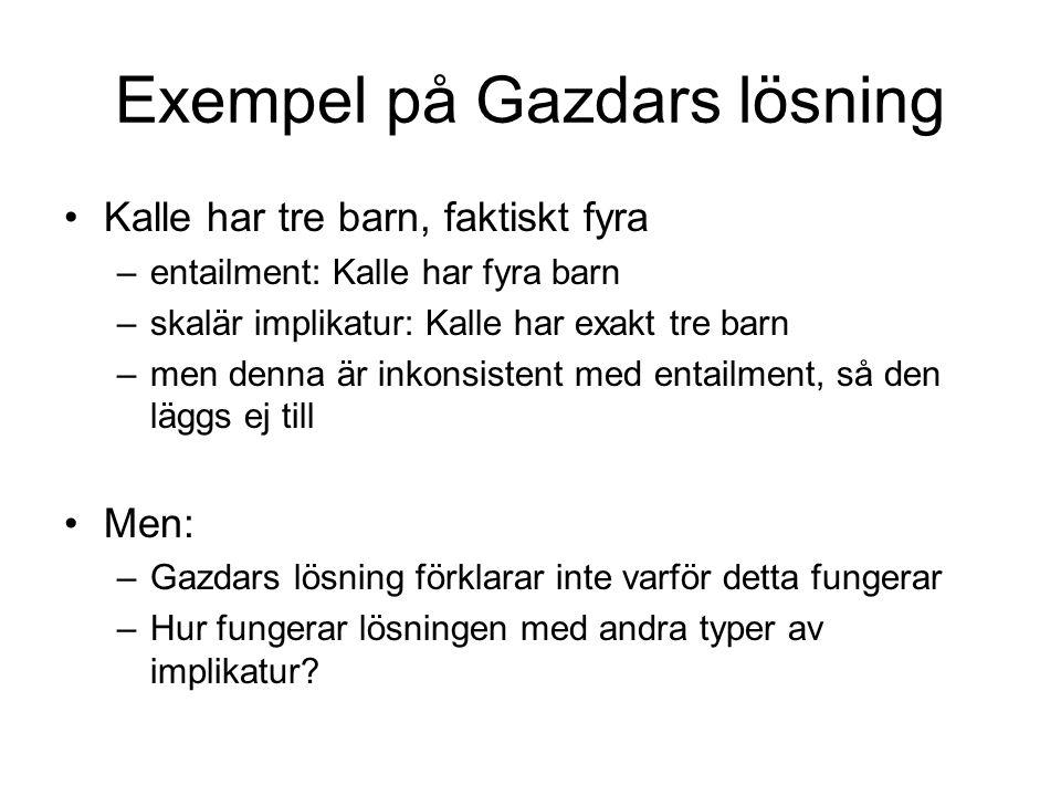 Exempel på Gazdars lösning Kalle har tre barn, faktiskt fyra –entailment: Kalle har fyra barn –skalär implikatur: Kalle har exakt tre barn –men denna