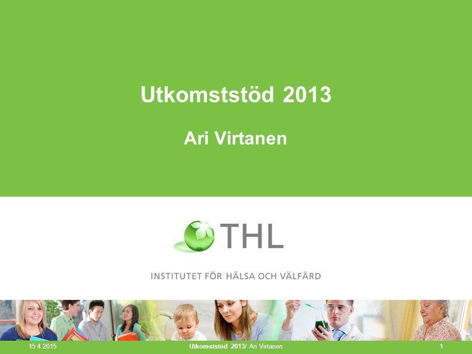 Utkomststöd 2013 Ari Virtanen 15.4.2015 Utkomststöd 2013/ Ari Virtanen1
