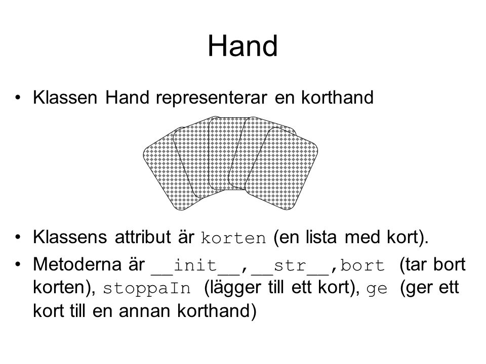 class Hand(object) def __init__(self): self.korten = [] def __str__(self): if self.korten: rep = for card in self.korten: rep += str(card) + \t else: rep = return rep.ljust(14) def bort(self): self.korten = [] def stoppaIn(self, card): self.korten.append(card) def ge(self, kort, annanHand): self.korten.remove( kort ) annanHand.stoppaIn( kort )