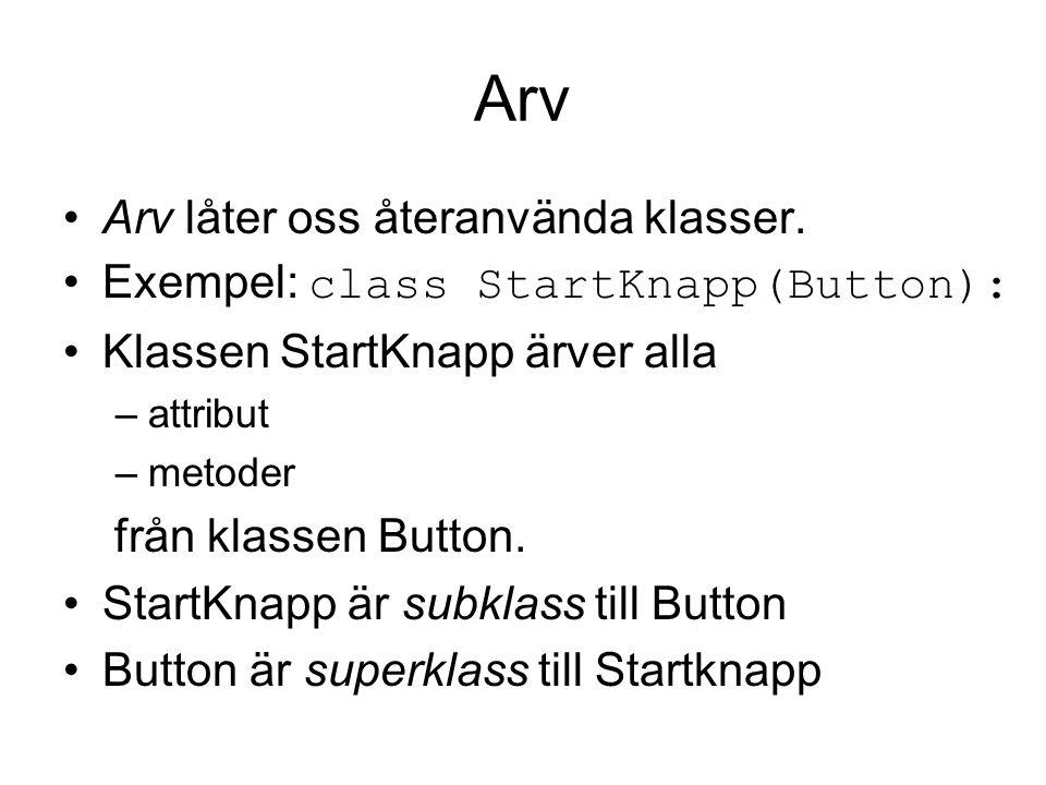 Arv Arv låter oss återanvända klasser. Exempel: class StartKnapp(Button): Klassen StartKnapp ärver alla –attribut –metoder från klassen Button. StartK