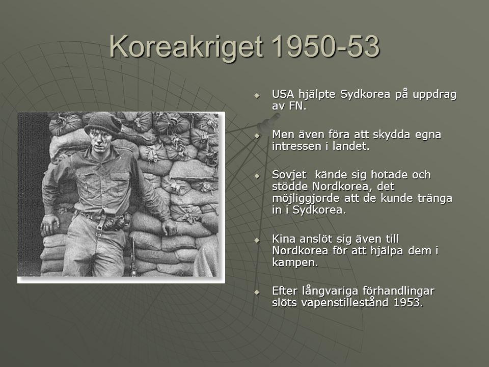 Koreakriget 1950-53  USA hjälpte Sydkorea på uppdrag av FN.  Men även föra att skydda egna intressen i landet.  Sovjet kände sig hotade och stödde