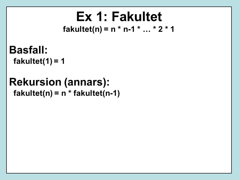Ex 1: Fakultet fakultet(n) = n * n-1 * … * 2 * 1 Basfall: fakultet(1) = 1 Rekursion (annars): fakultet(n) = n * fakultet(n-1)