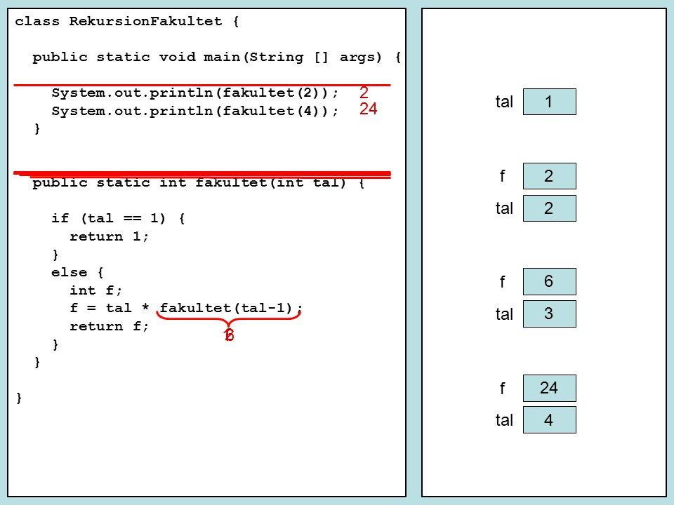 class RekursionFakultet { public static void main(String [] args) { System.out.println(fakultet(2)); System.out.println(fakultet(4)); } public static int fakultet(int tal) { if (tal == 1) return 1; else return tal * fakultet(tal-1); }