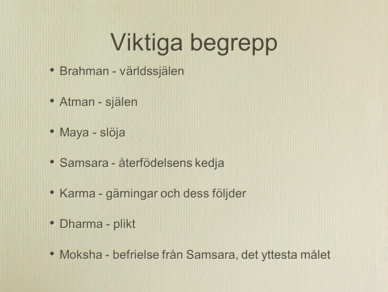 Viktiga begrepp Brahman - världssjälen Atman - själen Maya - slöja Samsara - återfödelsens kedja Karma - gärningar och dess följder Dharma - plikt Mok
