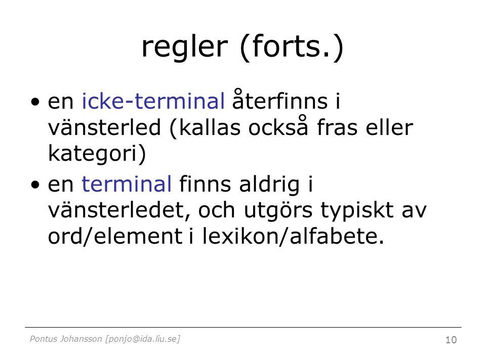 Pontus Johansson [ponjo@ida.liu.se] 10 regler (forts.) en icke-terminal återfinns i vänsterled (kallas också fras eller kategori) en terminal finns aldrig i vänsterledet, och utgörs typiskt av ord/element i lexikon/alfabete.