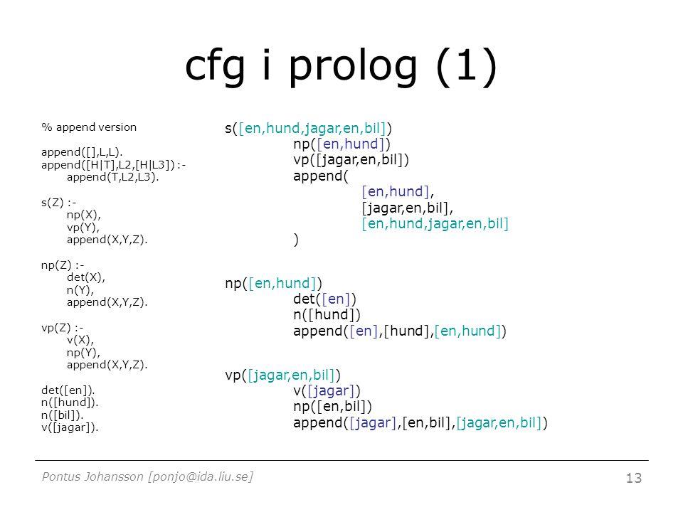 Pontus Johansson [ponjo@ida.liu.se] 13 cfg i prolog (1) % append version append([],L,L). append([H|T],L2,[H|L3]) :- append(T,L2,L3). s(Z) :- np(X), vp