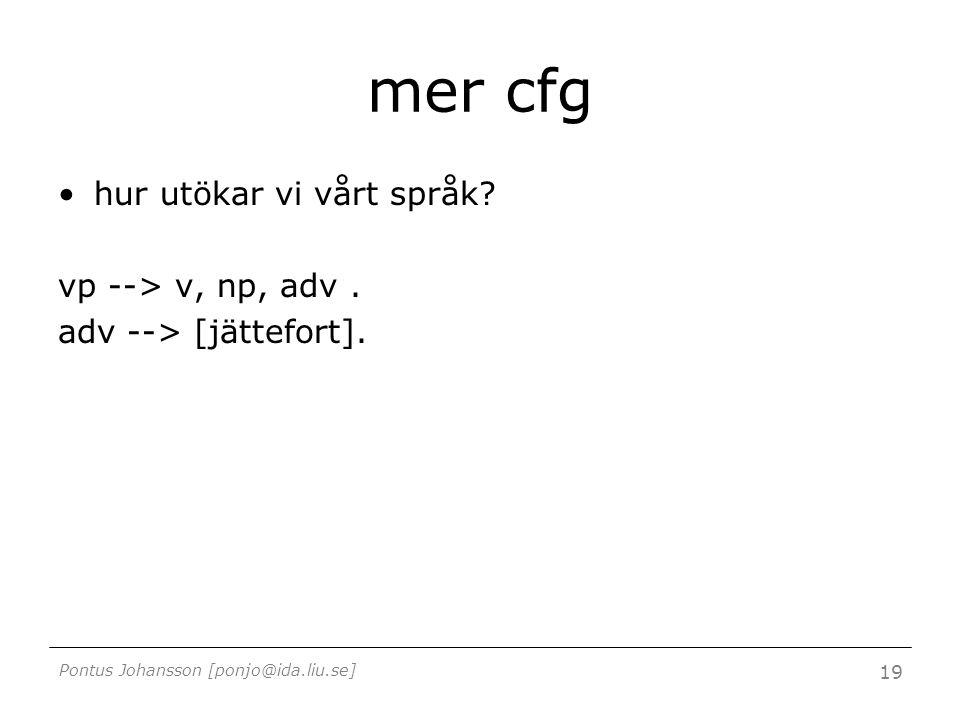 Pontus Johansson [ponjo@ida.liu.se] 19 mer cfg hur utökar vi vårt språk? vp --> v, np, adv. adv --> [jättefort].