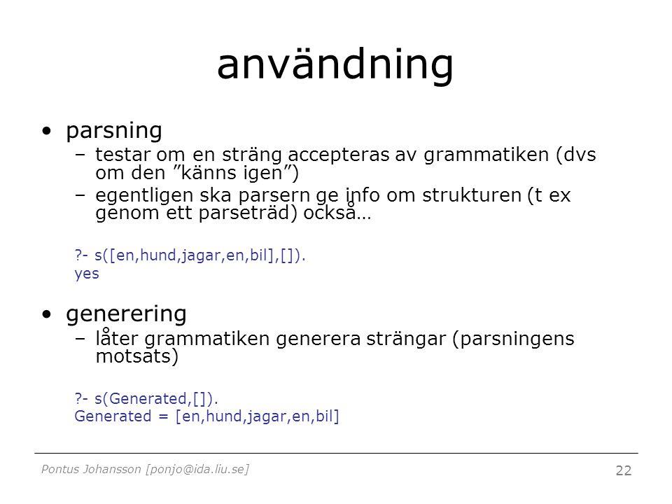 Pontus Johansson [ponjo@ida.liu.se] 22 användning parsning –testar om en sträng accepteras av grammatiken (dvs om den känns igen ) –egentligen ska parsern ge info om strukturen (t ex genom ett parseträd) också… - s([en,hund,jagar,en,bil],[]).