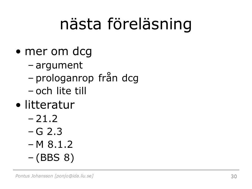 Pontus Johansson [ponjo@ida.liu.se] 30 nästa föreläsning mer om dcg –argument –prologanrop från dcg –och lite till litteratur –21.2 –G 2.3 –M 8.1.2 –(BBS 8)