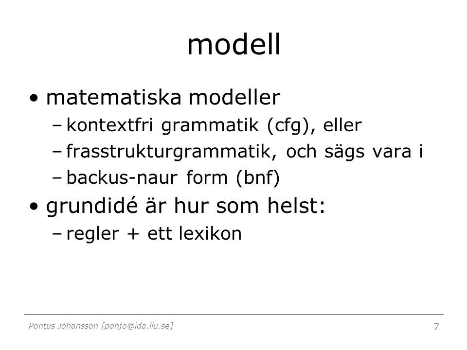 Pontus Johansson [ponjo@ida.liu.se] 7 modell matematiska modeller –kontextfri grammatik (cfg), eller –frasstrukturgrammatik, och sägs vara i –backus-naur form (bnf) grundidé är hur som helst: –regler + ett lexikon