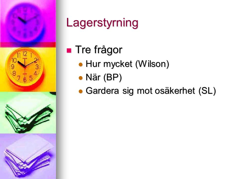 Lagerstyrning Tre frågor Tre frågor Hur mycket (Wilson) Hur mycket (Wilson) När (BP) När (BP) Gardera sig mot osäkerhet (SL) Gardera sig mot osäkerhet