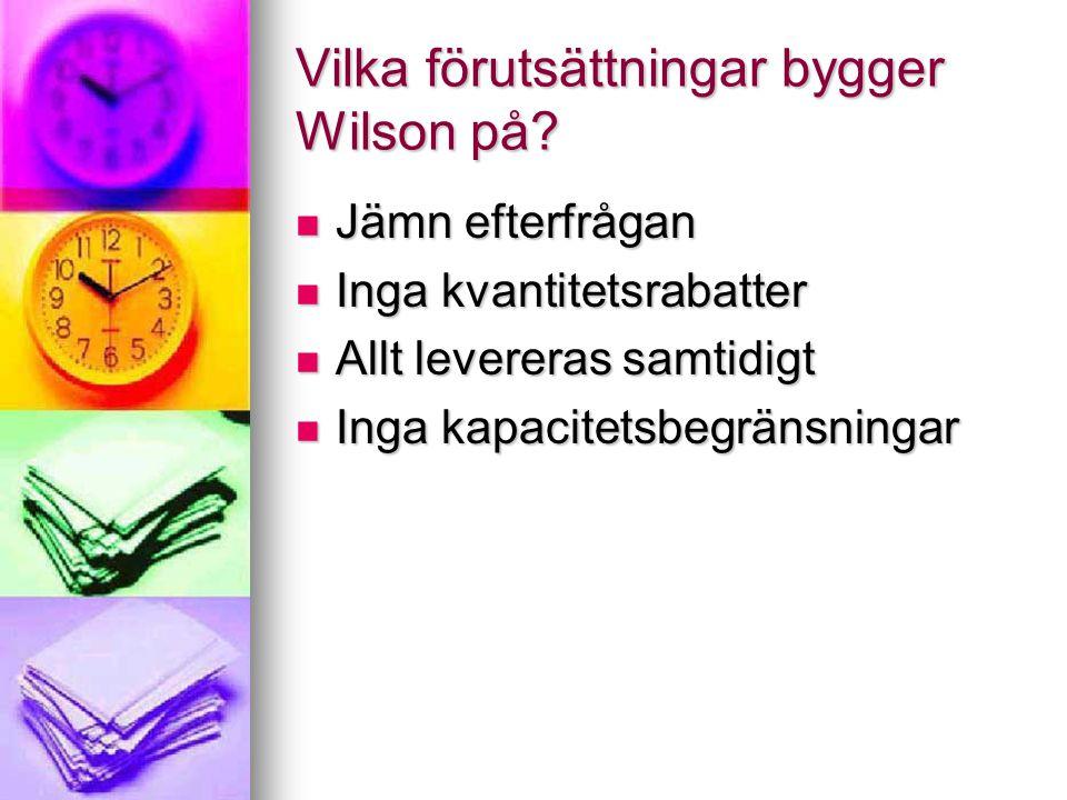 Vilka förutsättningar bygger Wilson på? Jämn efterfrågan Jämn efterfrågan Inga kvantitetsrabatter Inga kvantitetsrabatter Allt levereras samtidigt All