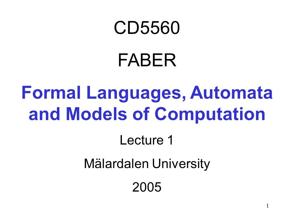 1 CD5560 FABER Formal Languages, Automata and Models of Computation Lecture 1 Mälardalen University 2005