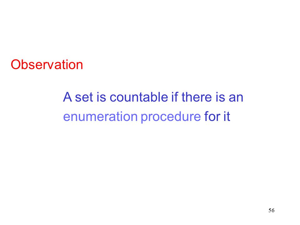 56 A set is countable if there is an enumeration procedure for it Observation