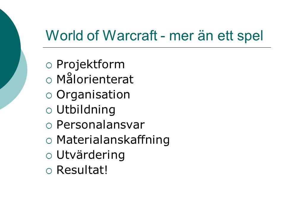 World of Warcraft - mer än ett spel  Projektform  Målorienterat  Organisation  Utbildning  Personalansvar  Materialanskaffning  Utvärdering  R