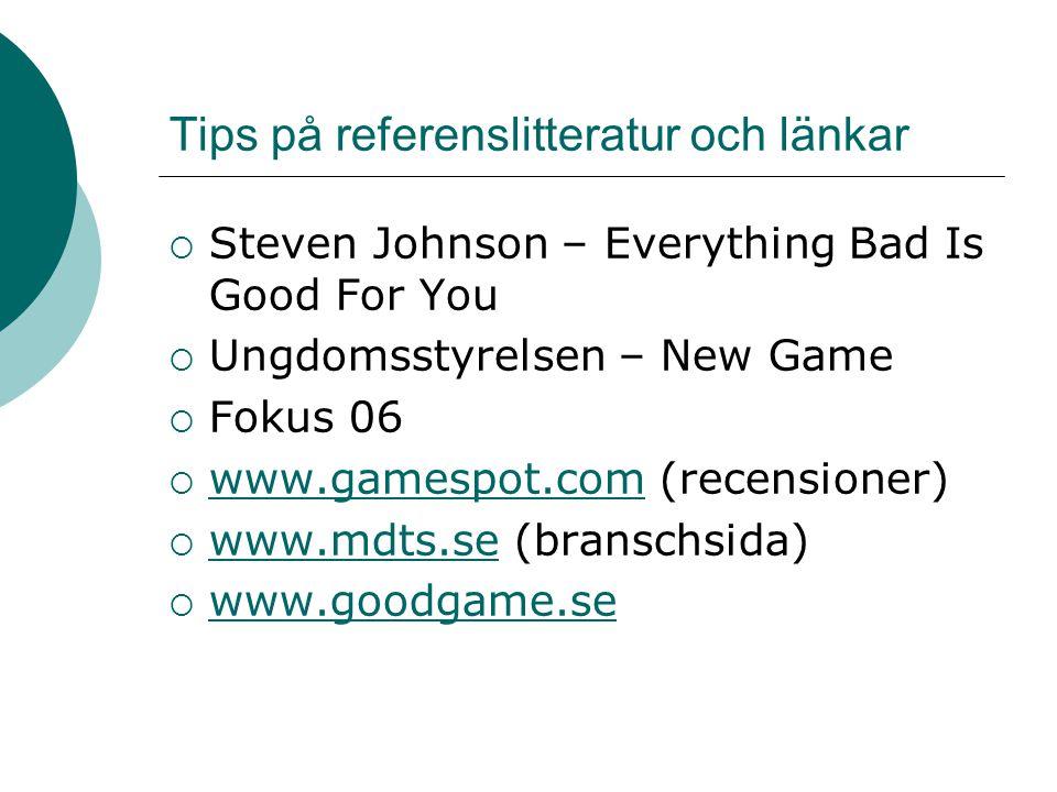 Tips på referenslitteratur och länkar  Steven Johnson – Everything Bad Is Good For You  Ungdomsstyrelsen – New Game  Fokus 06  www.gamespot.com (recensioner) www.gamespot.com  www.mdts.se (branschsida) www.mdts.se  www.goodgame.se www.goodgame.se