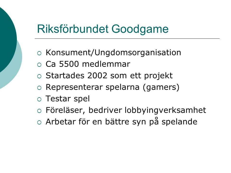 Riksförbundet Goodgame  Konsument/Ungdomsorganisation  Ca 5500 medlemmar  Startades 2002 som ett projekt  Representerar spelarna (gamers)  Testar
