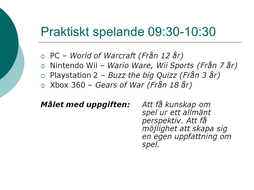 Praktiskt spelande 09:30-10:30  PC – World of Warcraft (Från 12 år)  Nintendo Wii – Wario Ware, Wii Sports (Från 7 år)  Playstation 2 – Buzz the big Quizz (Från 3 år)  Xbox 360 – Gears of War (Från 18 år) Målet med uppgiften: Att få kunskap om spel ur ett allmänt perspektiv.