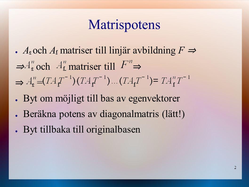 2 Matrispotens ● A e och A f matriser till linjär avbildning F ⇒ ⇒ e och f matriser till ⇒ ⇒ e = f f f f ● Byt om möjligt till bas av egenvektorer ● Beräkna potens av diagonalmatris (lätt!) ● Byt tillbaka till originalbasen