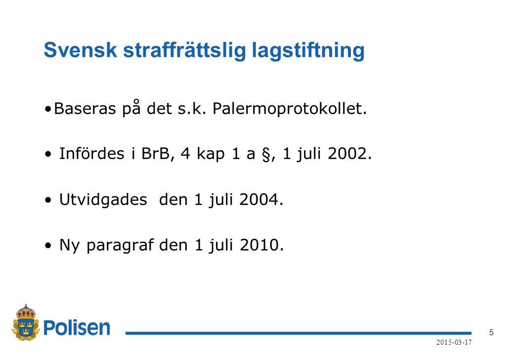 5 2015-03-17 Svensk straffrättslig lagstiftning Baseras på det s.k. Palermoprotokollet. Infördes i BrB, 4 kap 1 a §, 1 juli 2002. Utvidgades den 1 jul