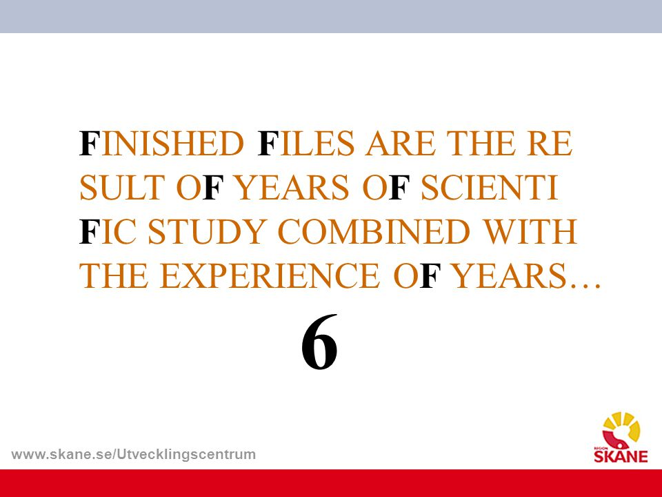 www.skane.se/Utvecklingscentrum FINISHED FILES ARE THE RE SULT OF YEARS OF SCIENTI FIC STUDY COMBINED WITH THE EXPERIENCE OF YEARS… 6