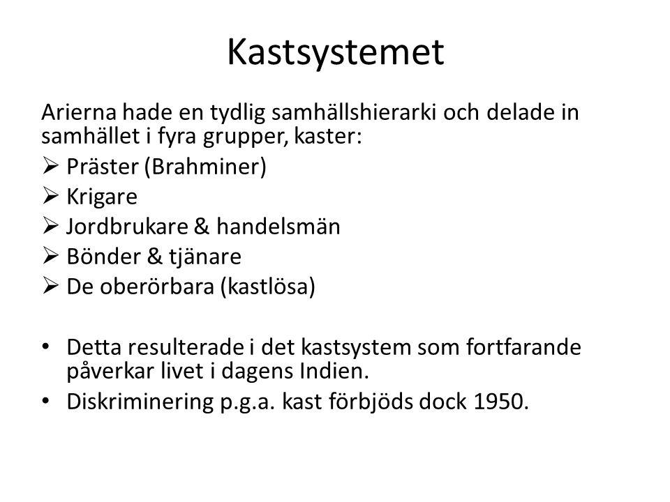 Kastsystemet Arierna hade en tydlig samhällshierarki och delade in samhället i fyra grupper, kaster:  Präster (Brahminer)  Krigare  Jordbrukare & handelsmän  Bönder & tjänare  De oberörbara (kastlösa) Detta resulterade i det kastsystem som fortfarande påverkar livet i dagens Indien.