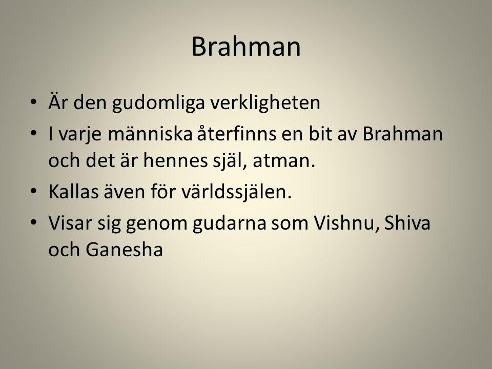 Brahman Är den gudomliga verkligheten I varje människa återfinns en bit av Brahman och det är hennes själ, atman.