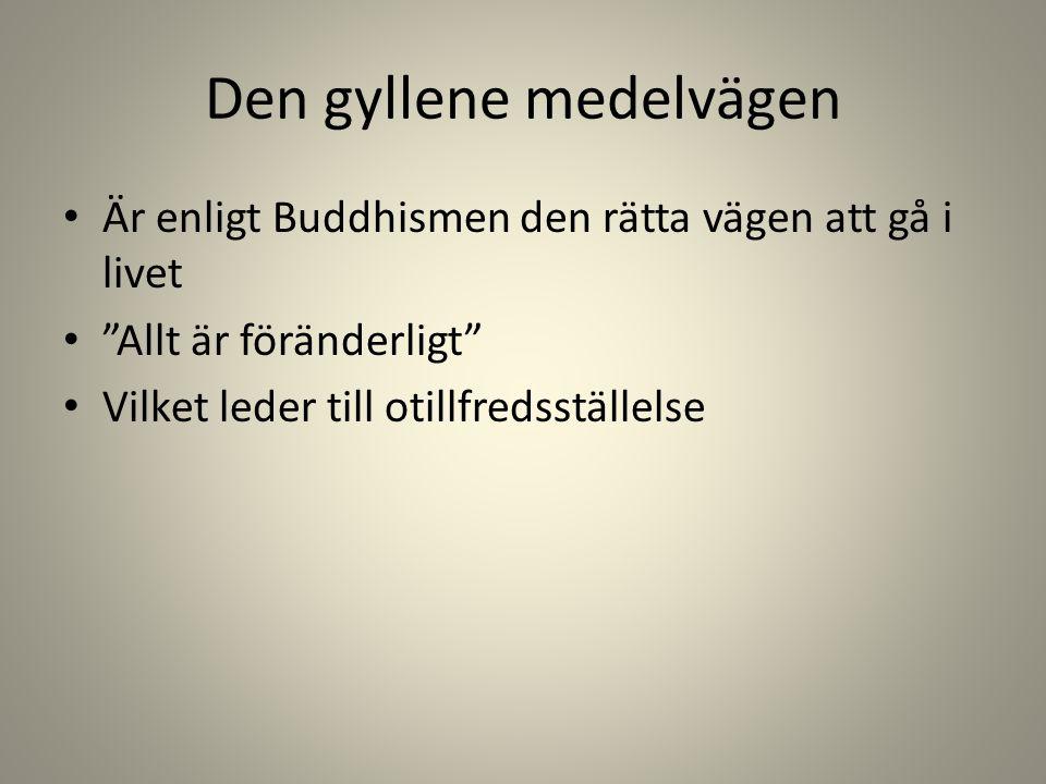 Den gyllene medelvägen Är enligt Buddhismen den rätta vägen att gå i livet Allt är föränderligt Vilket leder till otillfredsställelse