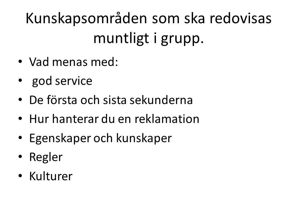 Kunskapsområden som ska redovisas muntligt i grupp. Vad menas med: god service De första och sista sekunderna Hur hanterar du en reklamation Egenskape