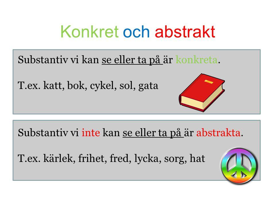 Konkret och abstrakt Substantiv vi kan se eller ta på är konkreta. T.ex. katt, bok, cykel, sol, gata Substantiv vi inte kan se eller ta på är abstrakt