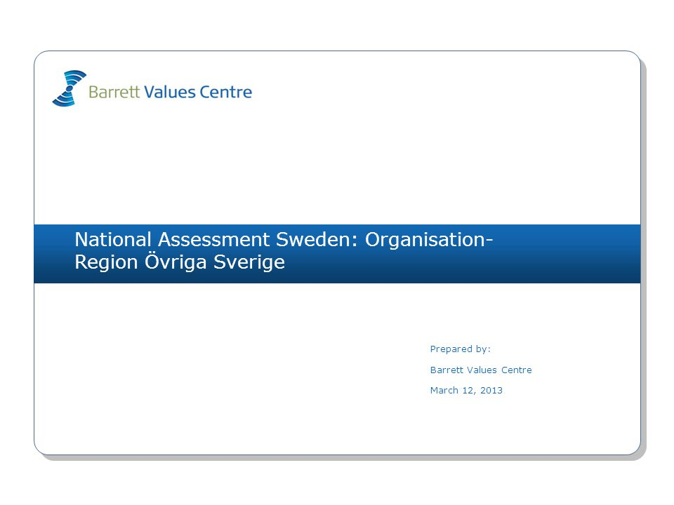National Assessment Sweden: Organisation- Region Övriga Sverige Prepared by: Barrett Values Centre March 12, 2013