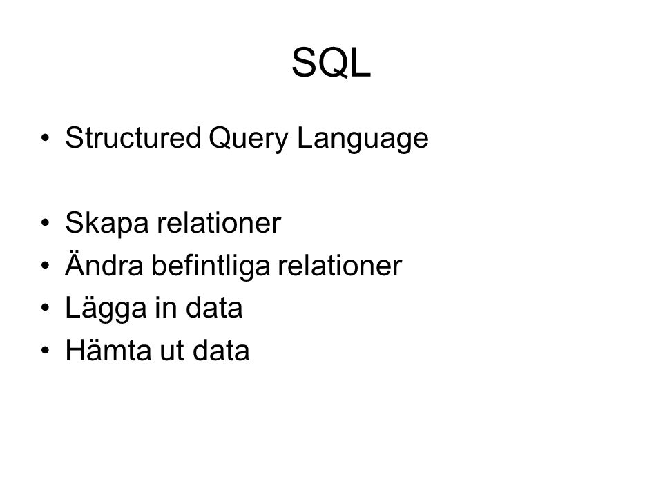 SQL Structured Query Language Skapa relationer Ändra befintliga relationer Lägga in data Hämta ut data