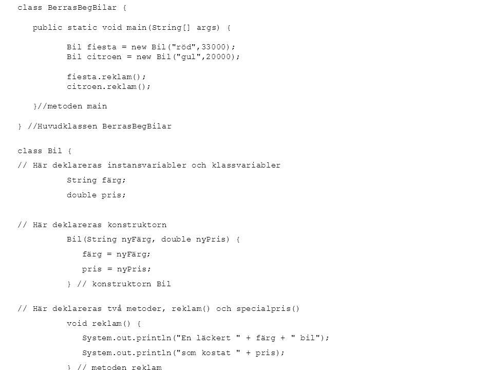 class BerrasBegBilar { public static void main(String[] args) { Bil fiesta = new Bil( röd ,33000); Bil citroen = new Bil( gul ,20000); fiesta.reklam(); citroen.reklam(); }//metoden main } //Huvudklassen BerrasBegBilar class Bil { // Här deklareras instansvariabler och klassvariabler String färg; double pris; // Här deklareras konstruktorn Bil(String nyFärg, double nyPris) { färg = nyFärg; pris = nyPris; } // konstruktorn Bil // Här deklareras två metoder, reklam() och specialpris() void reklam() { System.out.println( En läckert + färg + bil ); System.out.println( som kostat + pris); } // metoden reklam double specialpris(int rabattprocent) { double rabattfaktor = 1.0-rabattprocent/100.0; return pris*rabattfaktor; } // metoden specialpris } // klassen Bil